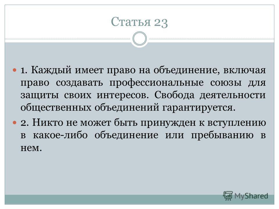Статья 23 1. Каждый имеет право на объединение, включая право создавать профессиональные союзы для защиты своих интересов. Свобода деятельности общественных объединений гарантируется. 2. Никто не может быть принужден к вступлению в какое-либо объедин