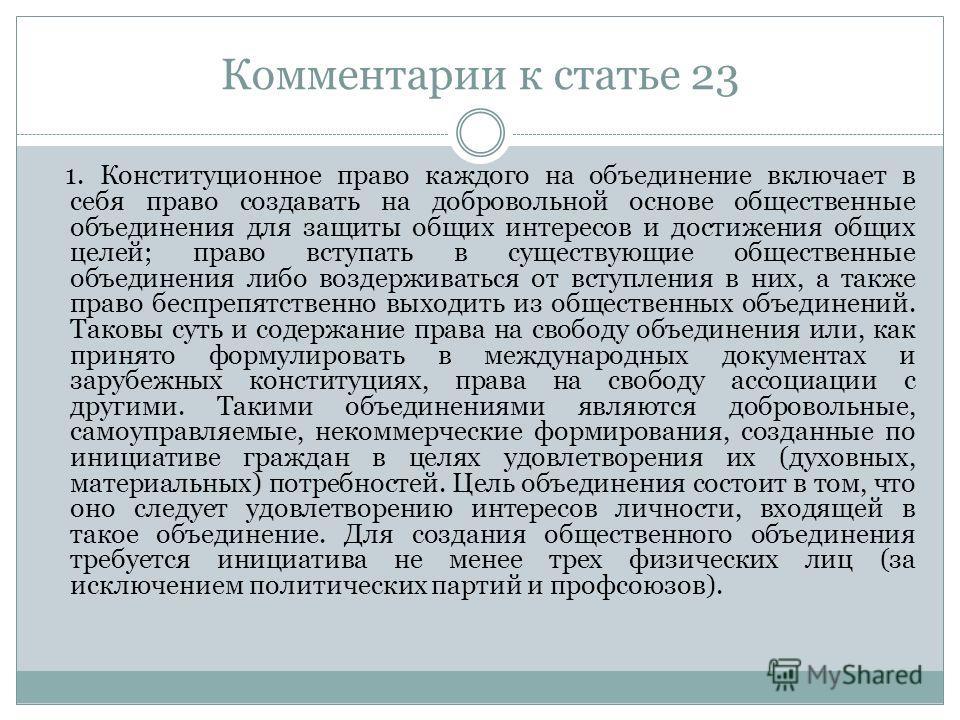 Комментарии к статье 23 1. Конституционное право каждого на объединение включает в себя право создавать на добровольной основе общественные объединения для защиты общих интересов и достижения общих целей; право вступать в существующие общественные об
