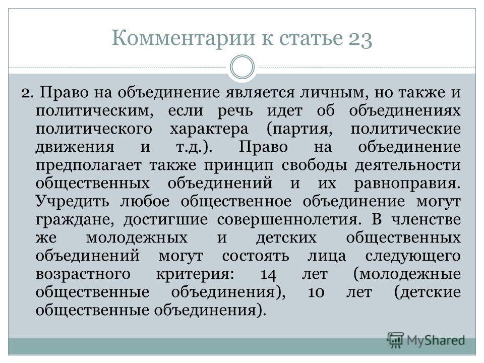 Комментарии к статье 23 2. Право на объединение является личным, но также и политическим, если речь идет об объединениях политического характера (партия, политические движения и т.д.). Право на объединение предполагает также принцип свободы деятельно