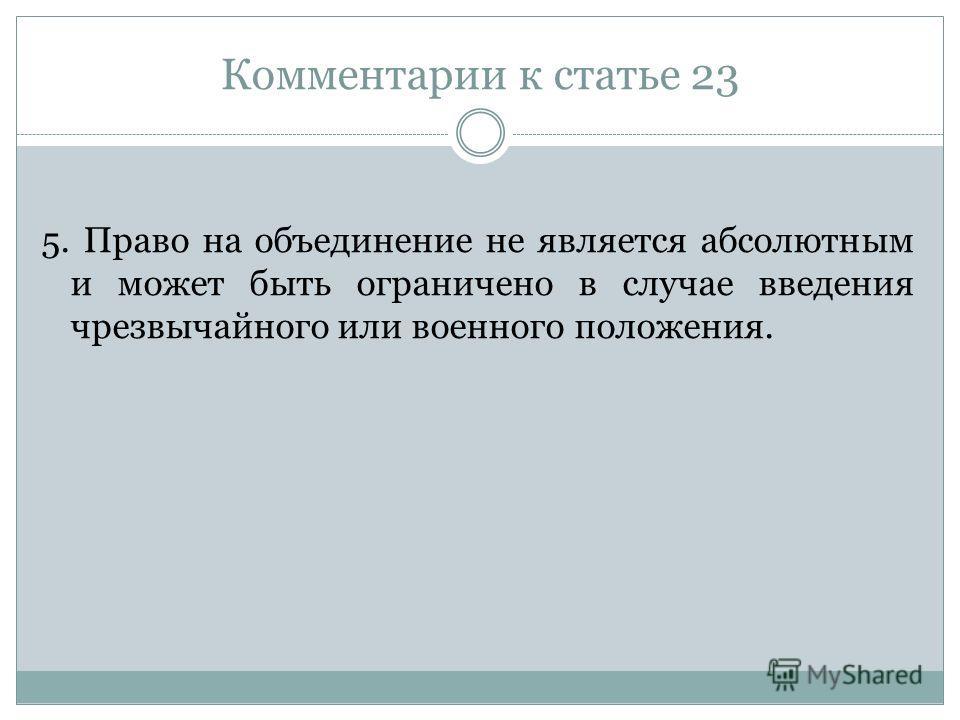 Комментарии к статье 23 5. Право на объединение не является абсолютным и может быть ограничено в случае введения чрезвычайного или военного положения.
