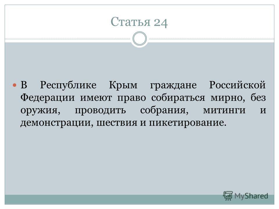 Статья 24 В Республике Крым граждане Российской Федерации имеют право собираться мирно, без оружия, проводить собрания, митинги и демонстрации, шествия и пикетирование.
