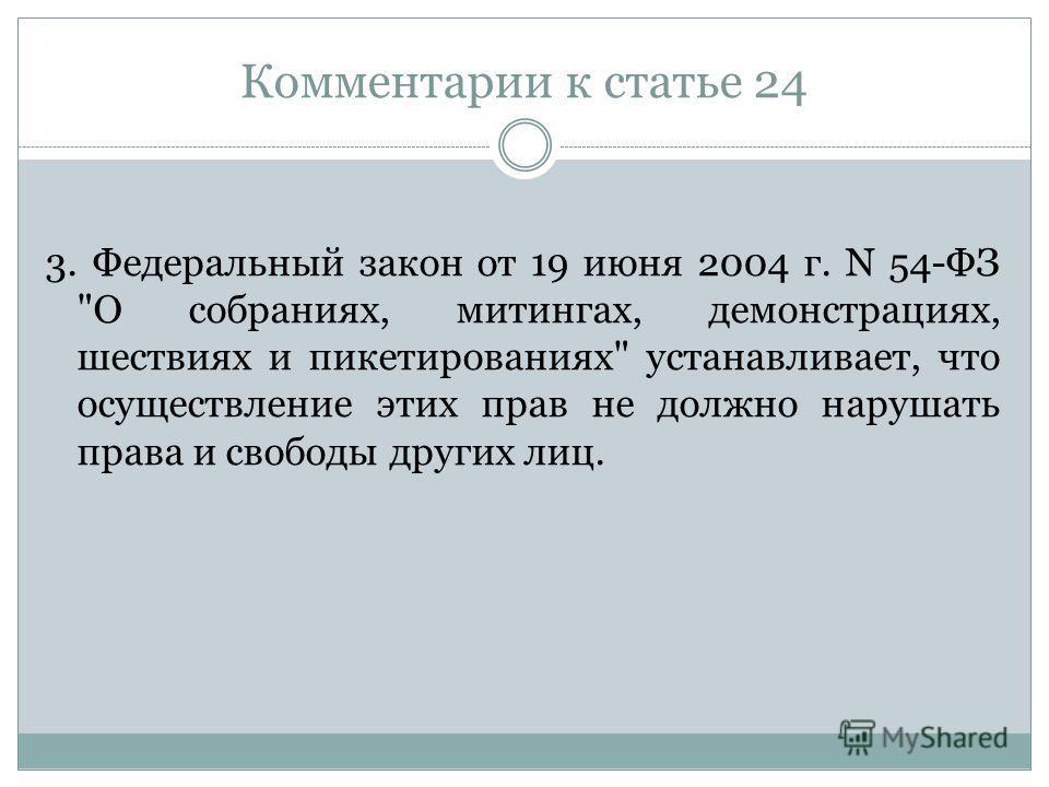 Комментарии к статье 24 3. Федеральный закон от 19 июня 2004 г. N 54-ФЗ О собраниях, митингах, демонстрациях, шествиях и пикетированиях устанавливает, что осуществление этих прав не должно нарушать права и свободы других лиц.
