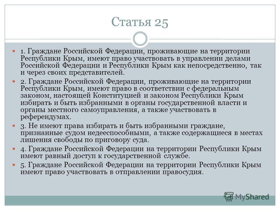 Статья 25 1. Граждане Российской Федерации, проживающие на территории Республики Крым, имеют право участвовать в управлении делами Российской Федерации и Республики Крым как непосредственно, так и через своих представителей. 2. Граждане Российской Фе