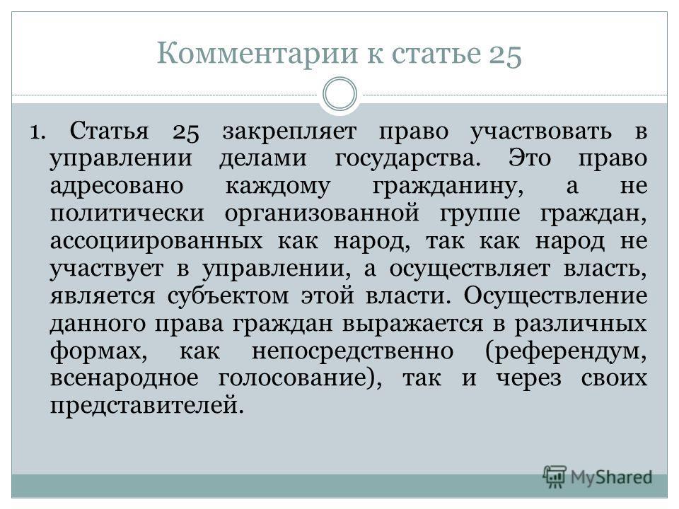 Комментарии к статье 25 1. Статья 25 закрепляет право участвовать в управлении делами государства. Это право адресовано каждому гражданину, а не политически организованной группе граждан, ассоциированных как народ, так как народ не участвует в управл