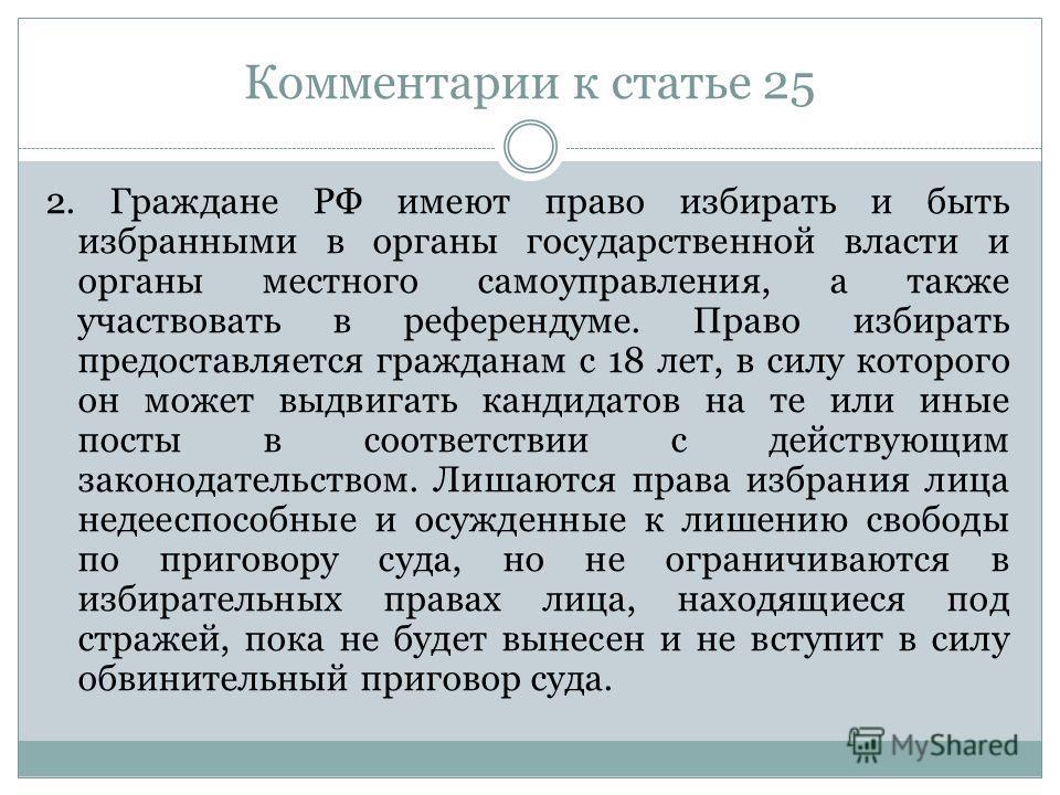 Комментарии к статье 25 2. Граждане РФ имеют право избирать и быть избранными в органы государственной власти и органы местного самоуправления, а также участвовать в референдуме. Право избирать предоставляется гражданам с 18 лет, в силу которого он м