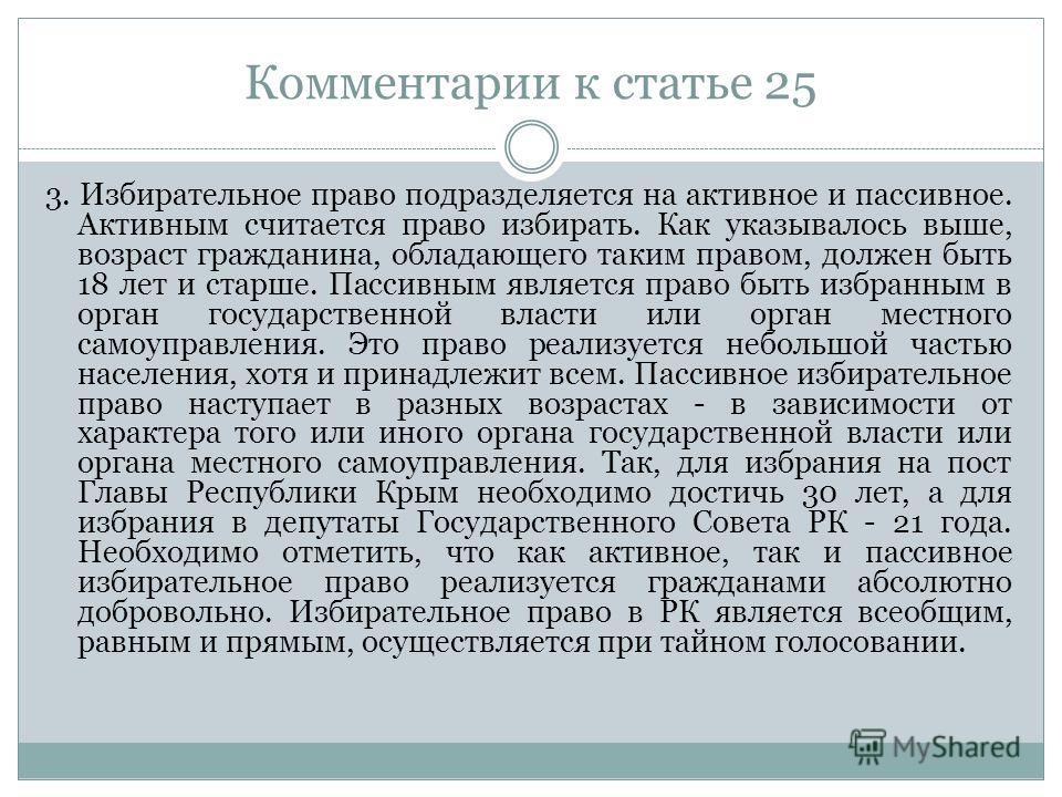 Комментарии к статье 25 3. Избирательное право подразделяется на активное и пассивное. Активным считается право избирать. Как указывалось выше, возраст гражданина, обладающего таким правом, должен быть 18 лет и старше. Пассивным является право быть и