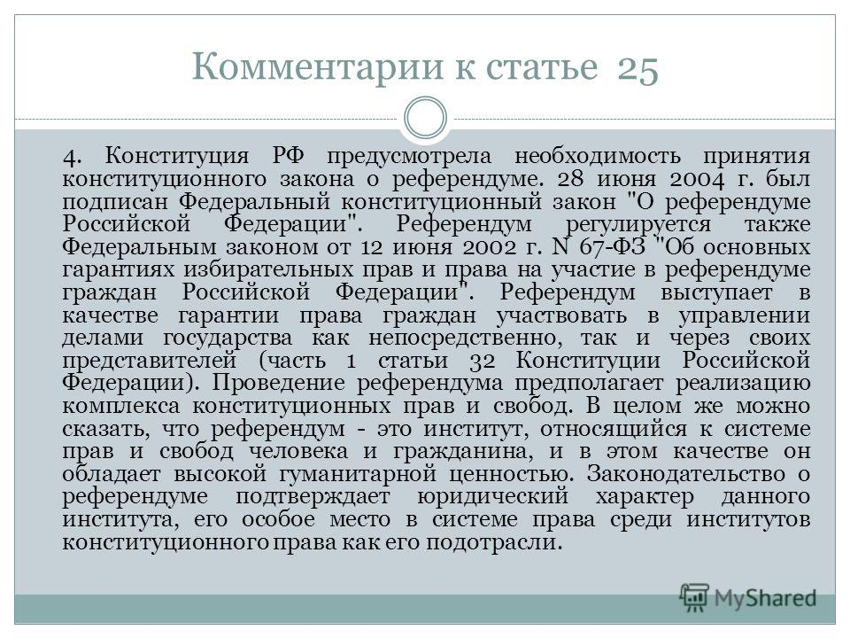 Комментарии к статье 25 4. Конституция РФ предусмотрела необходимость принятия конституционного закона о референдуме. 28 июня 2004 г. был подписан Федеральный конституционный закон