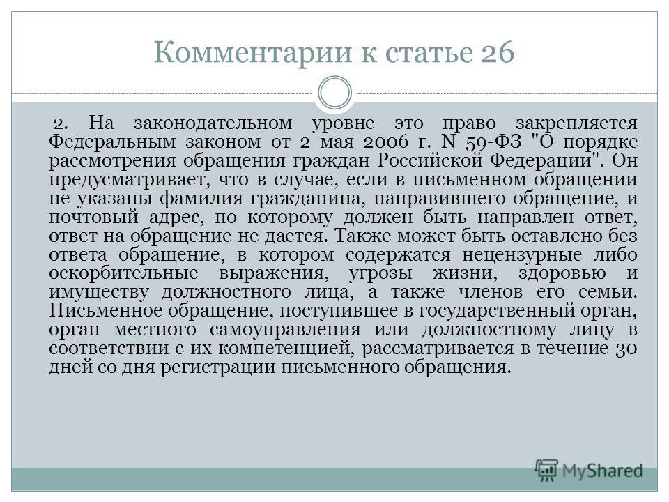 Комментарии к статье 26 2. На законодательном уровне это право закрепляется Федеральным законом от 2 мая 2006 г. N 59-ФЗ