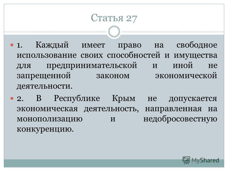 Статья 27 1. Каждый имеет право на свободное использование своих способностей и имущества для предпринимательской и иной не запрещенной законом экономической деятельности. 2. В Республике Крым не допускается экономическая деятельность, направленная н