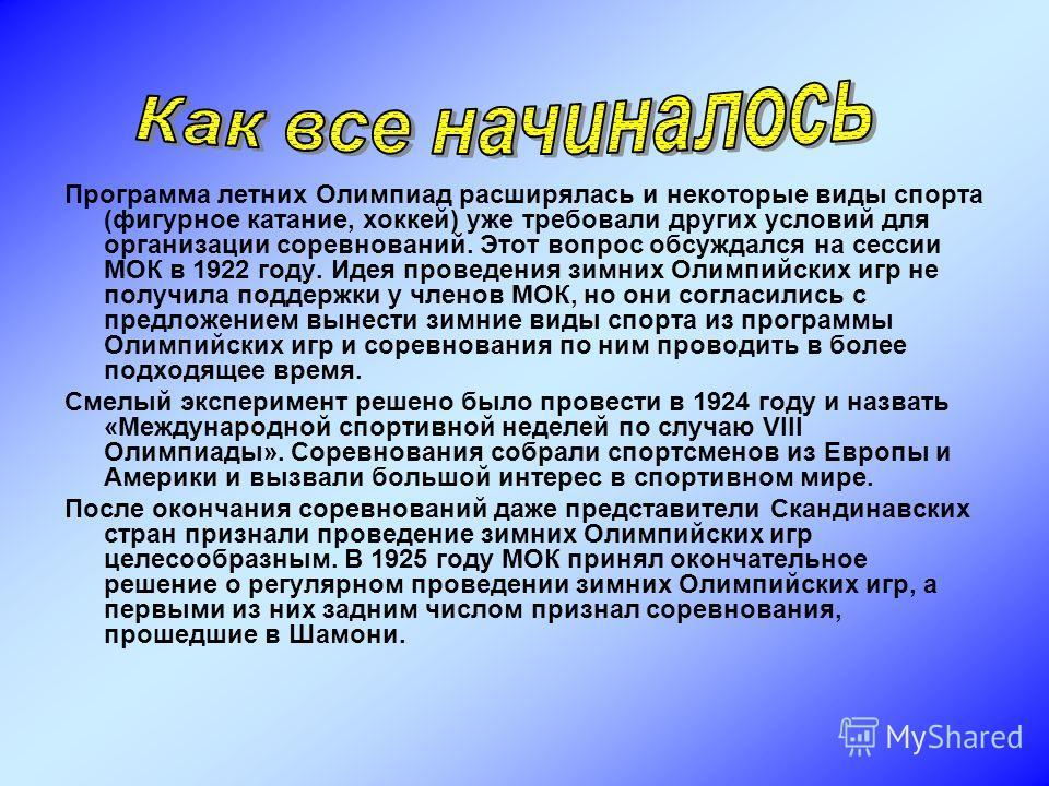 Программа летних Олимпиад расширялась и некоторые виды спорта (фигурное катание, хоккей) уже требовали других условий для организации соревнований. Этот вопрос обсуждался на сессии МОК в 1922 году. Идея проведения зимних Олимпийских игр не получила п