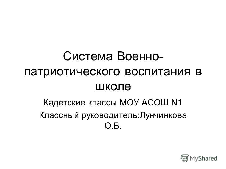 Система Военно- патриотического воспитания в школе Кадетские классы МОУ АСОШ N1 Классный руководитель:Лунчинкова О.Б.