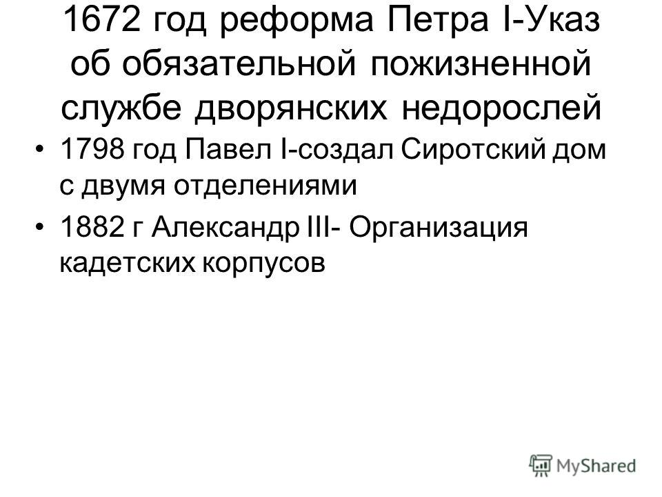 1672 год реформа Петра I-Указ об обязательной пожизненной службе дворянских недорослей 1798 год Павел I-создал Сиротский дом с двумя отделениями 1882 г Александр III- Организация кадетских корпусов
