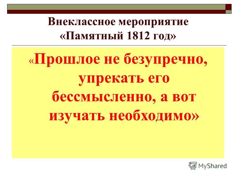 Внеклассное мероприятие «Памятный 1812 год» « Прошлое не безупречно, упрекать его бессмысленно, а вот изучать необходимо»