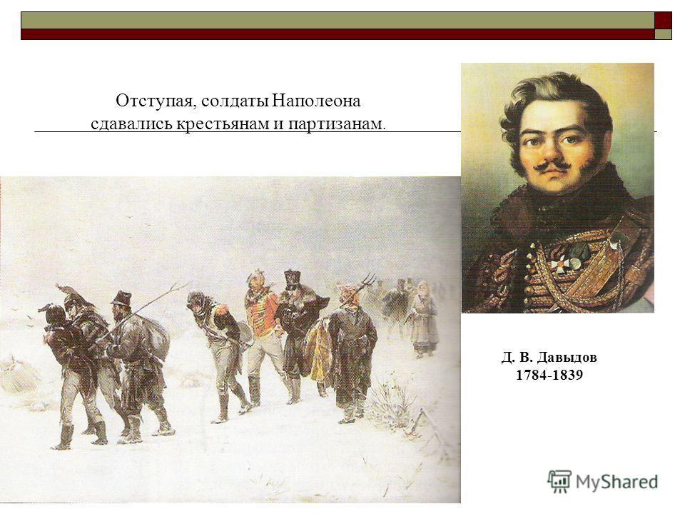 Д. В. Давыдов 1784-1839 Отступая, солдаты Наполеона сдавались крестьянам и партизанам.