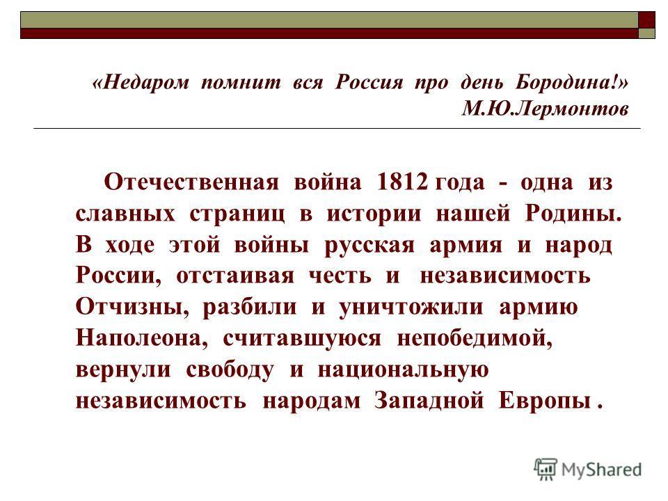 «Недаром помнит вся Россия про день Бородина!» М.Ю.Лермонтов Отечественная война 1812 года - одна из славных страниц в истории нашей Родины. В ходе этой войны русская армия и народ России, отстаивая честь и независимость Отчизны, разбили и уничтожили