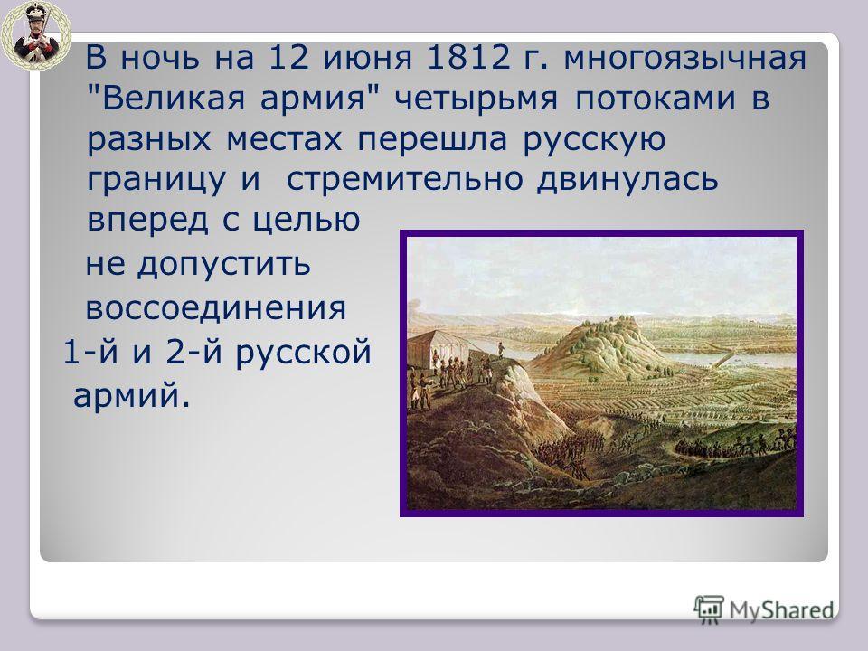В ночь на 12 июня 1812 г. многоязычная Великая армия четырьмя потоками в разных местах перешла русскую границу и стремительно двинулась вперед с целью не допустить воссоединения 1-й и 2-й русской армий.