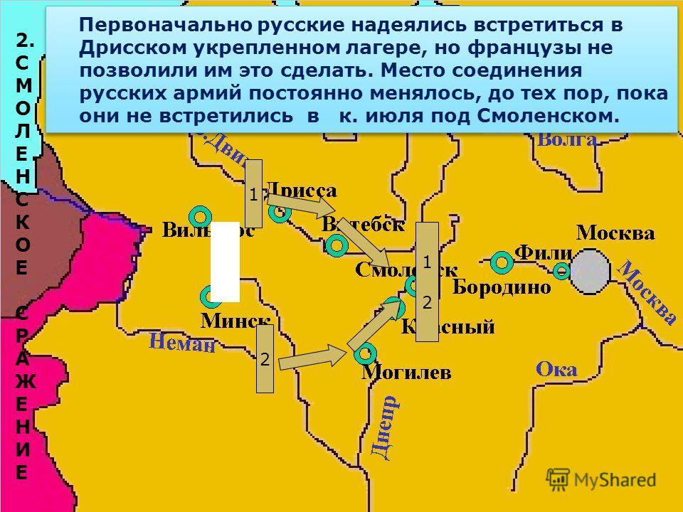 Первоначально русские надеялись встретиться в Дрисском укрепленном лагере, но французы не позволили им это сделать. Место соединения русских армий постоянно менялось, до тех пор, пока они не встретились в к. июля под Смоленском. 1 2 1212 2. С М О Л Е