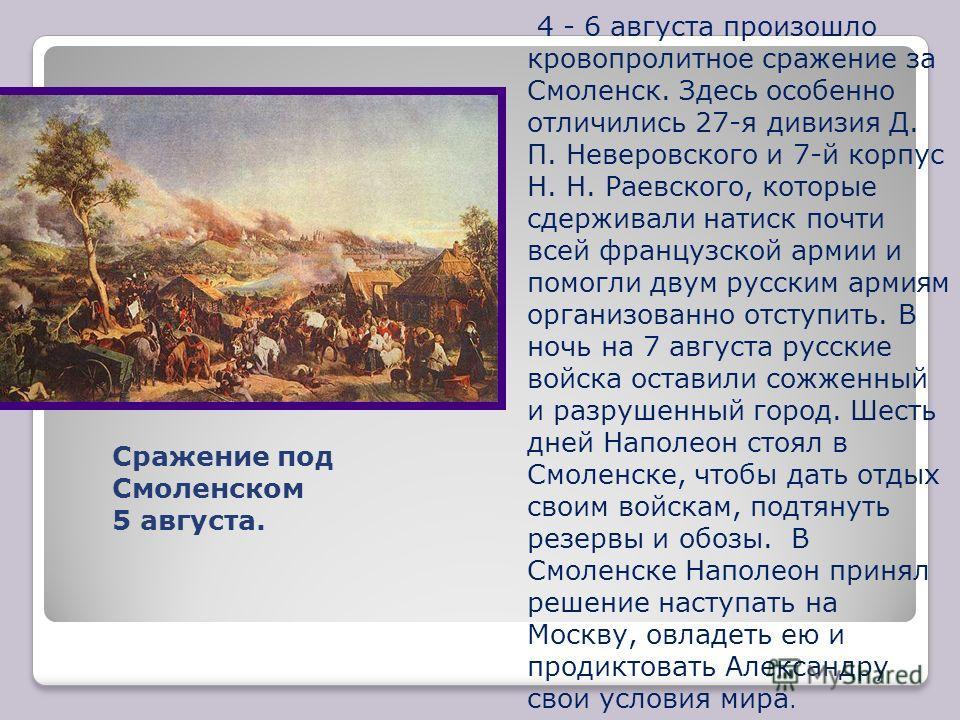 4 - 6 августа произошло кровопролитное сражение за Смоленск. Здесь особенно отличились 27-я дивизия Д. П. Неверовского и 7-й корпус Н. Н. Раевского, которые сдерживали натиск почти всей французской армии и помогли двум русским армиям организованно от