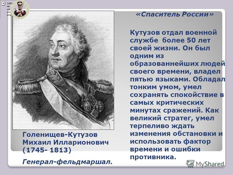 «Спаситель России» Кутузов отдал военной службе более 50 лет своей жизни. Он был одним из образованнейших людей своего времени, владел пятью языками. Обладал тонким умом, умел сохранять спокойствие в самых критических минутах сражений. Как великий ст