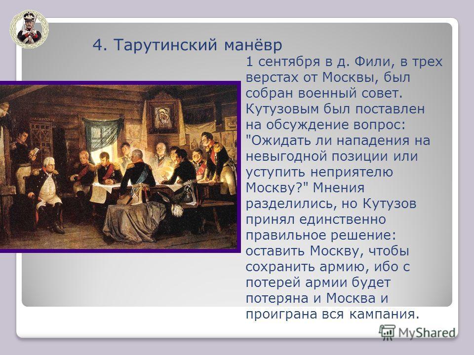 4. Тарутинский манёвр 1 сентября в д. Фили, в трех верстах от Москвы, был собран военный совет. Кутузовым был поставлен на обсуждение вопрос: