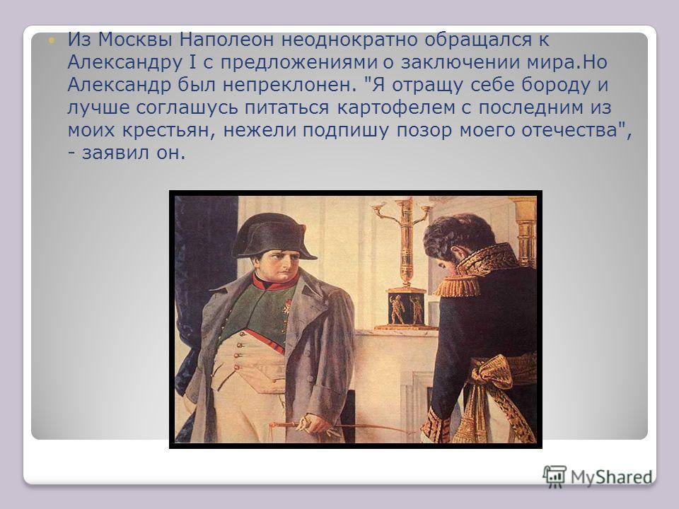 Из Москвы Наполеон неоднократно обращался к Александру I с предложениями о заключении мира.Но Александр был непреклонен.