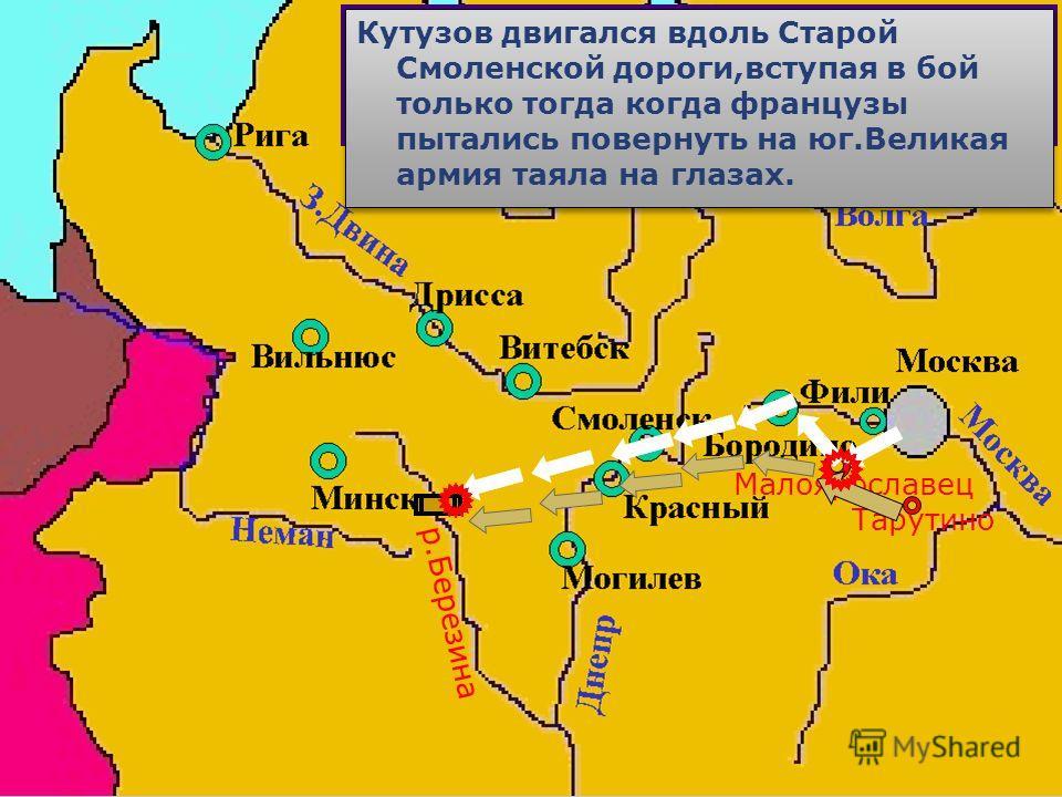 Узнав об отступлении французов из Москвы,Ку-тузов вывел русскую армию к Малоярославцу и преградил дорогу неприятелю. В ходе разыгравшегося сражения город 7 раз пе-реходил из рук в руки.В результате французы повернули на Старую Смоленскую дорогу Тарут
