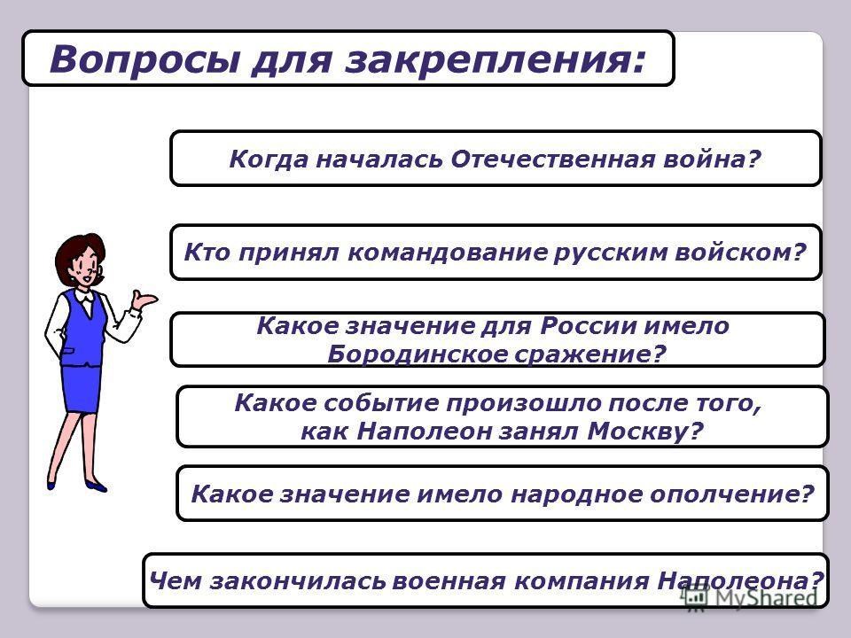 Вопросы для закрепления: Какое событие произошло после того, как Наполеон занял Москву? Какое значение имело народное ополчение? Чем закончилась военная компания Наполеона? Какое значение для России имело Бородинское сражение? Когда началась Отечеств