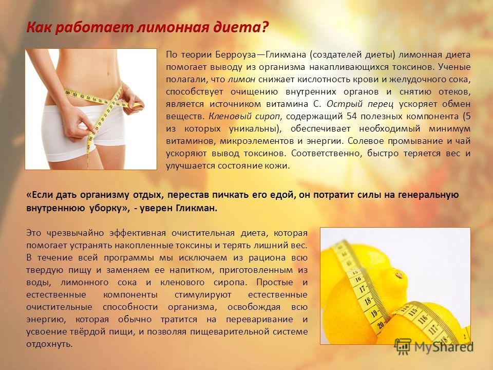 По теории Берроуза Гликмана (создателей диеты) лимонная диета помогает выводу из организма накапливающихся токсинов. Ученые полагали, что лимон снижает кислотность крови и желудочного сока, способствует очищению внутренних органов и снятию отеков, яв