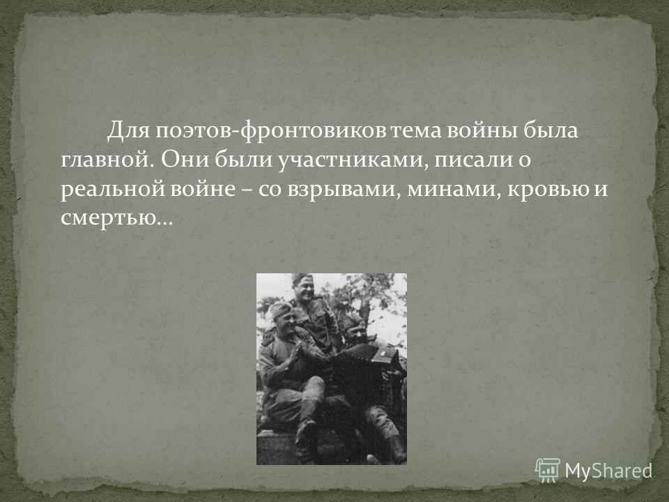 Для поэтов-фронтовиков тема войны была главной. Они были участниками, писали о реальной войне – со взрывами, минами, кровью и смертью…
