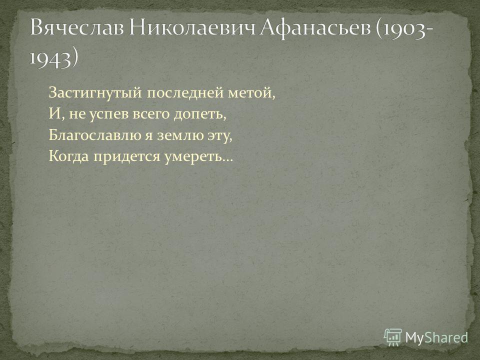 Застигнутый последней метой, И, не успев всего допеть, Благославлю я землю эту, Когда придется умереть…