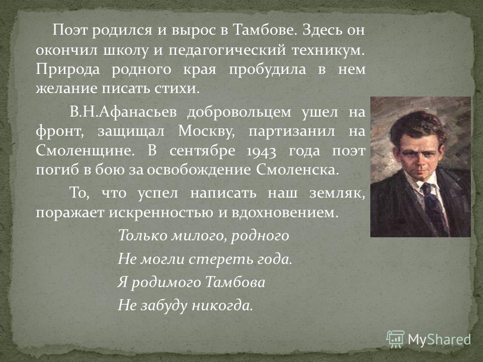 Поэт родился и вырос в Тамбове. Здесь он окончил школу и педагогический техникум. Природа родного края пробудила в нем желание писать стихи. В.Н.Афанасьев добровольцем ушел на фронт, защищал Москву, партизанил на Смоленщине. В сентябре 1943 года поэт