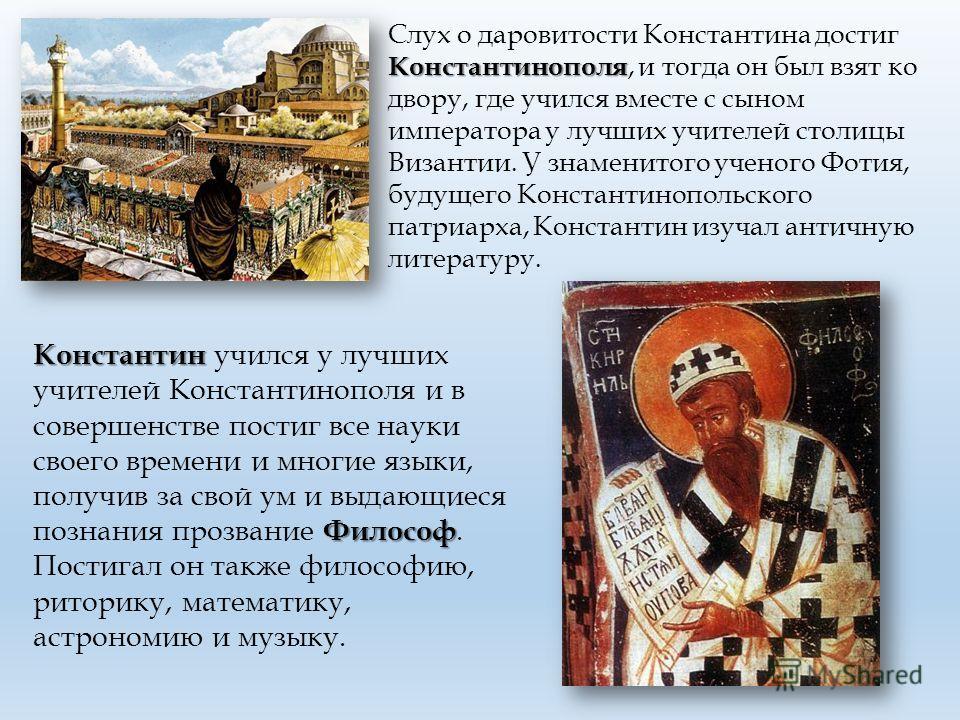 Константинополя Слух о даровитости Константина достиг Константинополя, и тогда он был взят ко двору, где учился вместе с сыном императора у лучших учителей столицы Византии. У знаменитого ученого Фотия, будущего Константинопольского патриарха, Конста