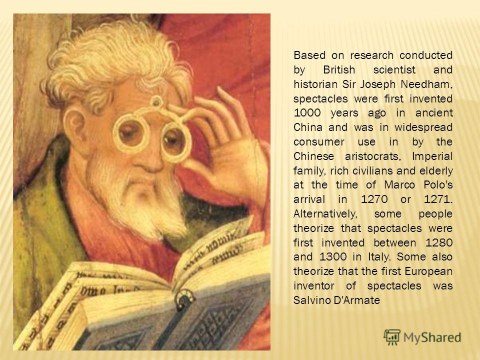 Based on research conducted by British scientist and historian Sir Joseph Needham, spectacles were first invented 1000 years ago in ancient China and was in widespread consumer use in by the Chinese aristocrats, Imperial family, rich civilians and el