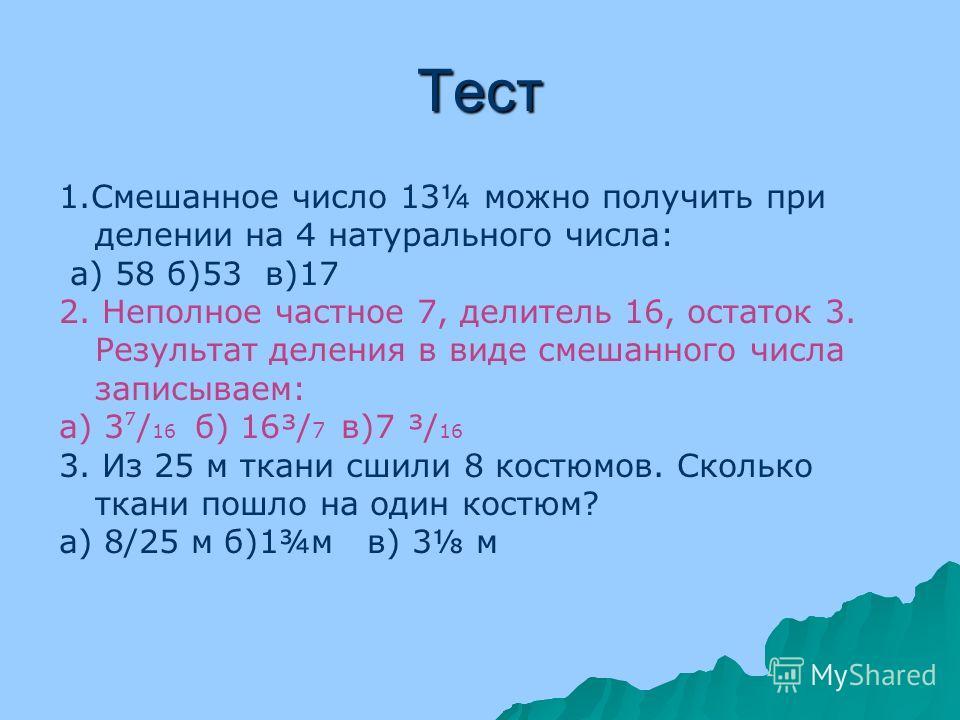 Тест 1. Смешанное число 13¼ можно получить при делении на 4 натурального числа: а) 58 б)53 в)17 2. Неполное частное 7, делитель 16, остаток 3. Результат деления в виде смешанного числа записываем: а) 3 / 16 б) 16³/ 7 в)7 ³/ 16 3. Из 25 м ткани сшили