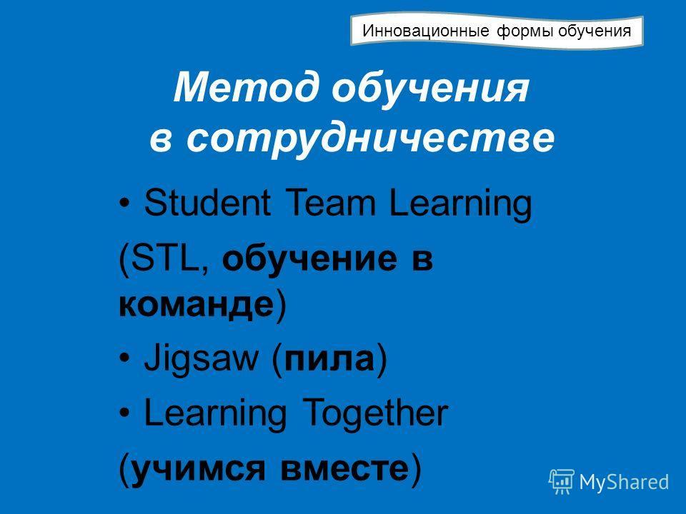 Метод обучения в сотрудничестве Student Team Learning (STL, обучение в команде) Jigsaw (пила) Learning Together (учимся вместе) Инновационные формы обучения