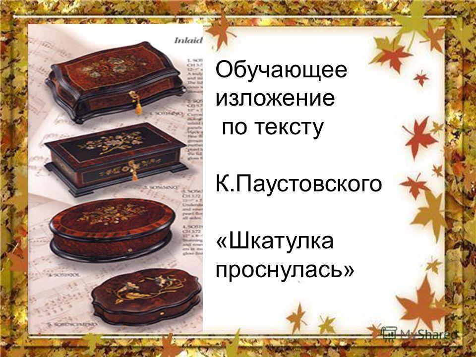 Обучающее изложение по тексту К.Паустовского «Шкатулка проснулась»