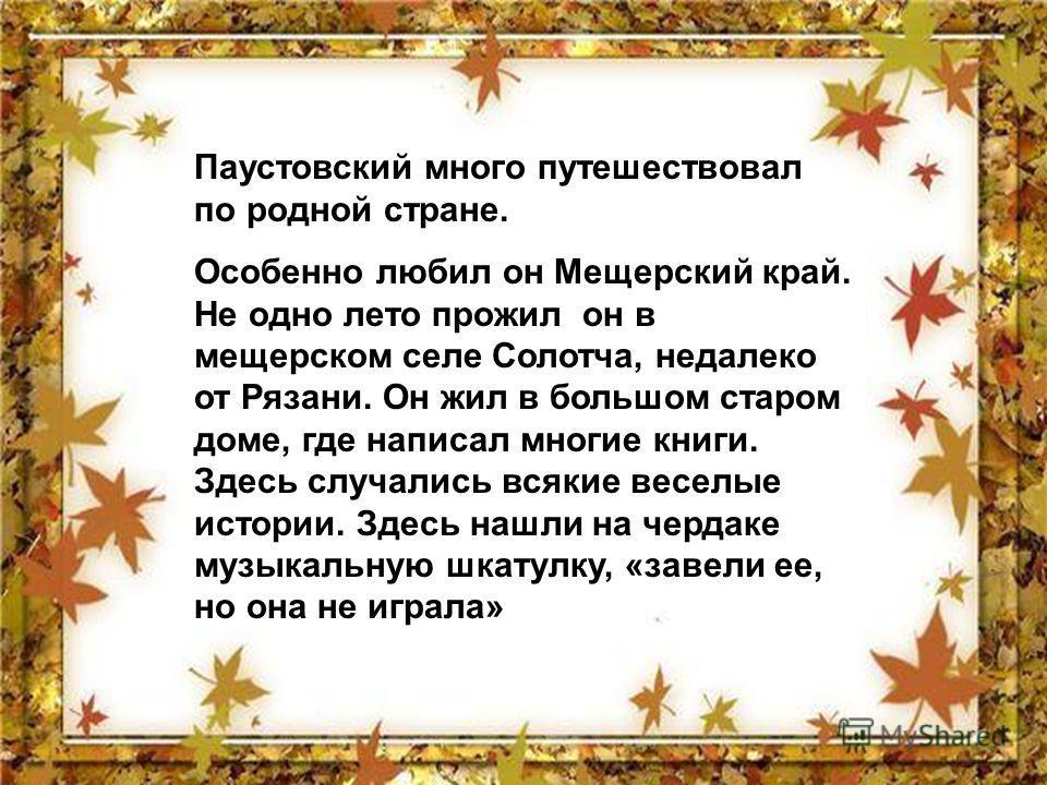 Паустовский много путешествовал по родной стране. Особенно любил он Мещерский край. Не одно лето прожил он в мещерском селе Солотча, недалеко от Рязани. Он жил в большом старом доме, где написал многие книги. Здесь случались всякие веселые истории. З