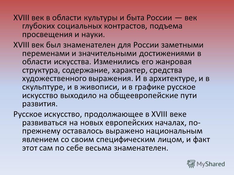XVIII век в области культуры и быта России век глубоких социальных контрастов, подъема просвещения и науки. XVIII век был знаменателен для России заметными переменами и значительными достижениями в области искусства. Изменились его жанровая структура