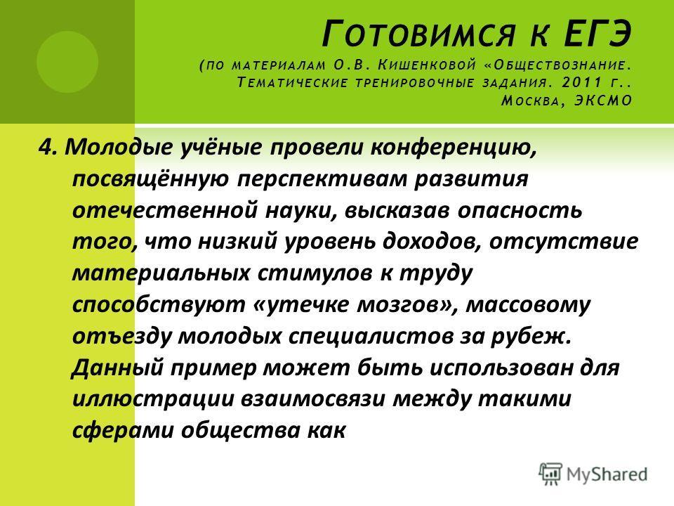 Г ОТОВИМСЯ К ЕГЭ ( ПО МАТЕРИАЛАМ О.В. К ИШЕНКОВОЙ «О БЩЕСТВОЗНАНИЕ. Т ЕМАТИЧЕСКИЕ ТРЕНИРОВОЧНЫЕ ЗАДАНИЯ. 2011 Г.. М ОСКВА, ЭКСМО 4. Молодые учёные провели конференцию, посвящённую перспективам развития отечественной науки, высказав опасность того, чт