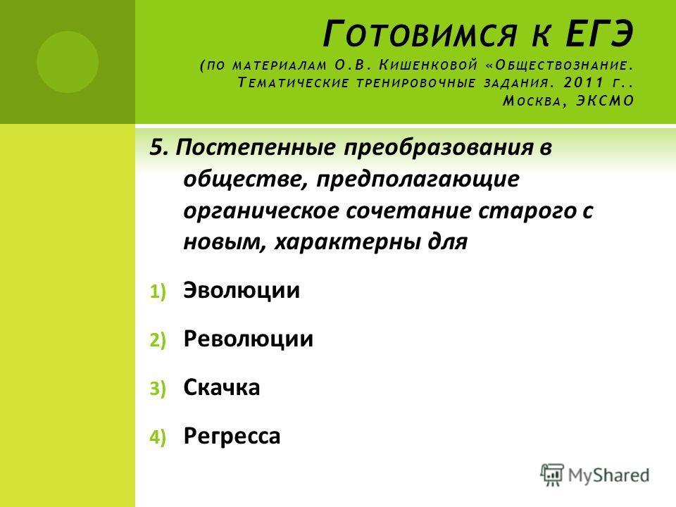 Г ОТОВИМСЯ К ЕГЭ ( ПО МАТЕРИАЛАМ О.В. К ИШЕНКОВОЙ «О БЩЕСТВОЗНАНИЕ. Т ЕМАТИЧЕСКИЕ ТРЕНИРОВОЧНЫЕ ЗАДАНИЯ. 2011 Г.. М ОСКВА, ЭКСМО 5. Постепенные преобразования в обществе, предполагающие органическое сочетание старого с новым, характерны для 1) Эволюц
