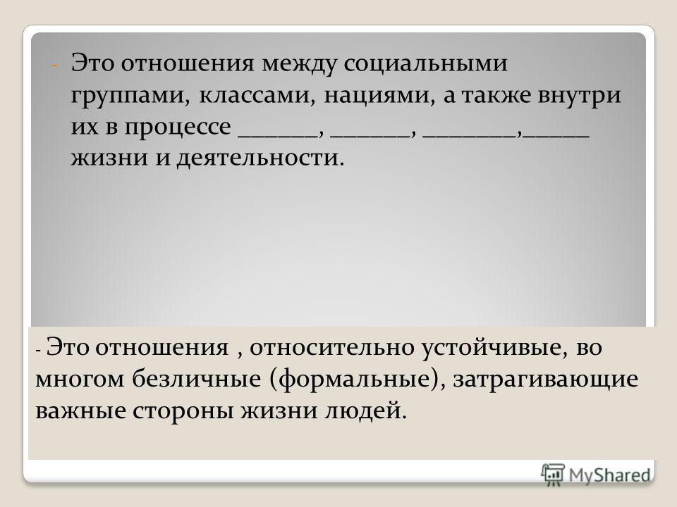 5. Общественные отношения. - Это отношения между социальными группами, классами, нациями, а также внутри их в процессе ______, ______, _______,_____ жизни и деятельности. - Это отношения, относительно устойчивые, во многом безличные (формальные), зат