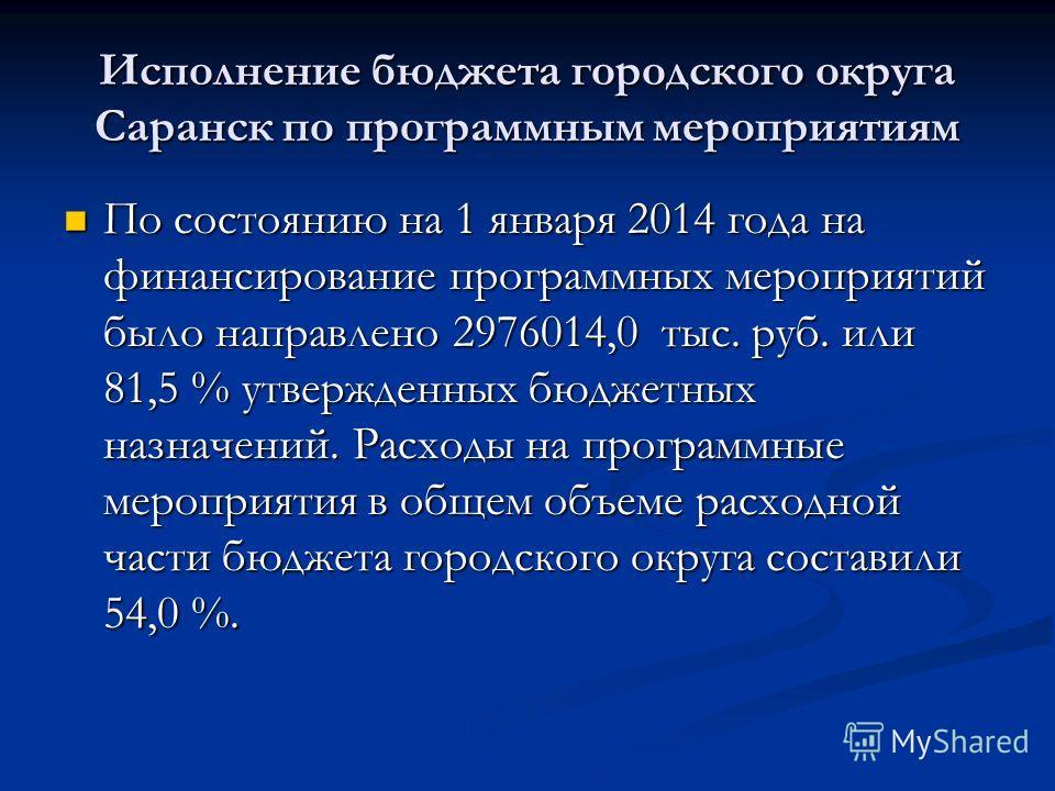 Исполнение бюджета городского округа Саранск по программным мероприятиям По состоянию на 1 января 2014 года на финансирование программных мероприятий было направлено 2976014,0 тыс. руб. или 81,5 % утвержденных бюджетных назначений. Расходы на програм