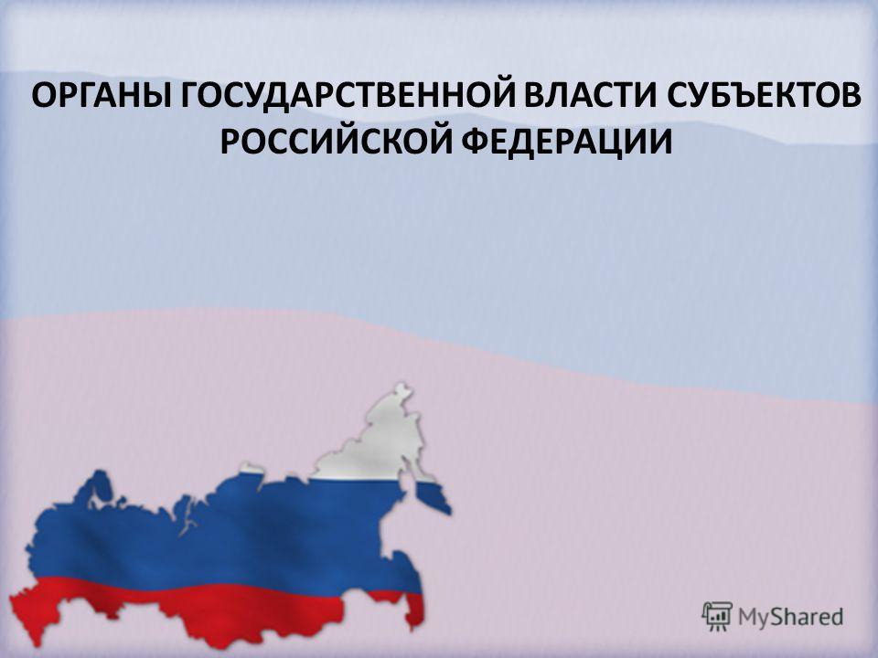 ОРГАНЫ ГОСУДАРСТВЕННОЙ ВЛАСТИ СУБЪЕКТОВ РОССИЙСКОЙ ФЕДЕРАЦИИ