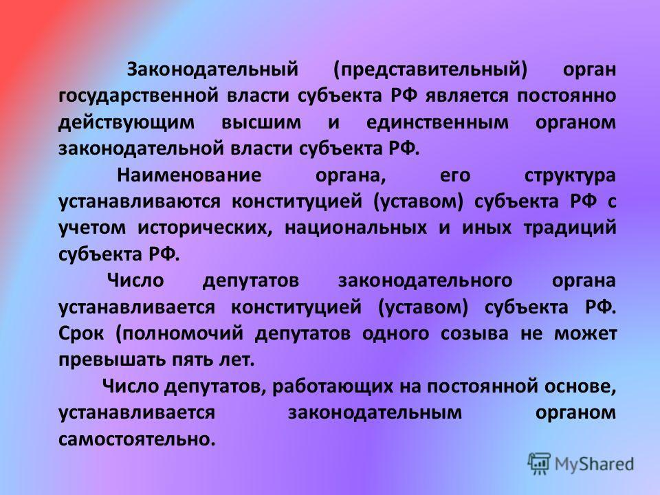 Законодательный (представительный) орган государственной власти субъекта РФ является постоянно действующим высшим и единственным органом законодательной власти субъекта РФ. Наименование органа, его структура устанавливаются конституцией (уставом) суб