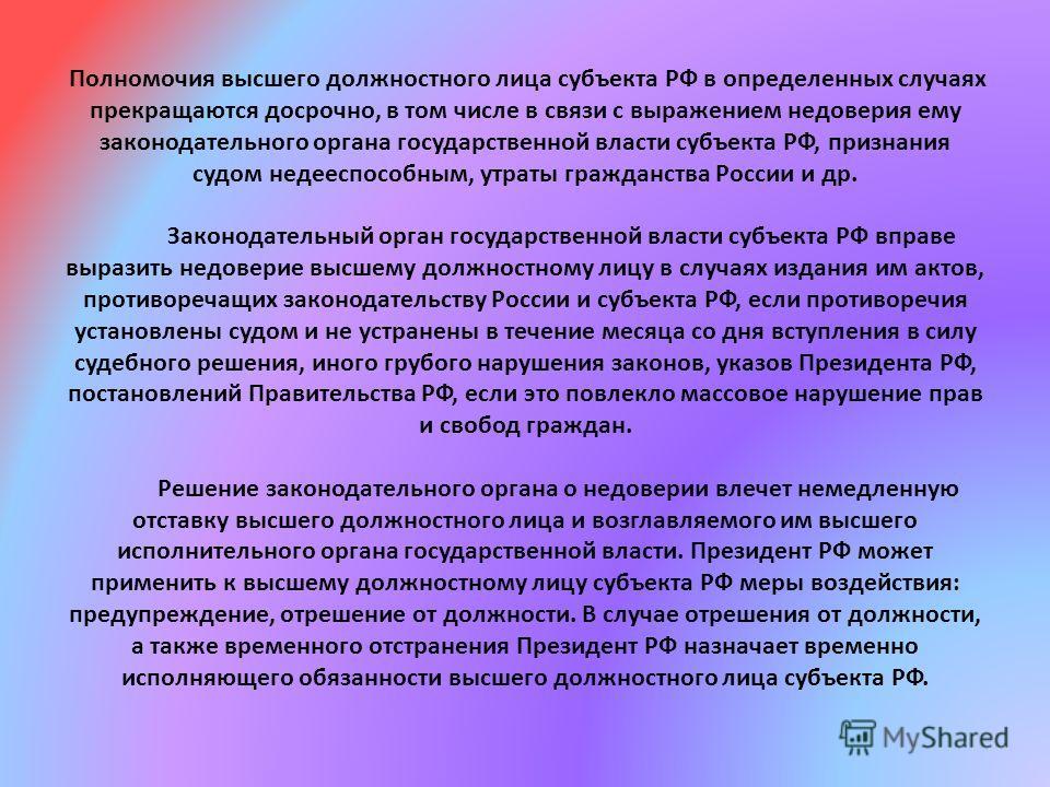 Полномочия высшего должностного лица субъекта РФ в определенных случаях прекращаются досрочно, в том числе в связи с выражением недоверия ему законодательного органа государственной власти субъекта РФ, признания судом недееспособным, утраты гражданст