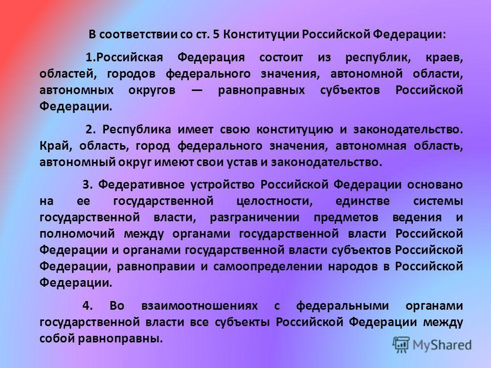 В соответствии со ст. 5 Конституции Российской Федерации: 1. Российская Федерация состоит из республик, краев, областей, городов федерального значения, автономной области, автономных округов равноправных субъектов Российской Федерации. 2. Республика