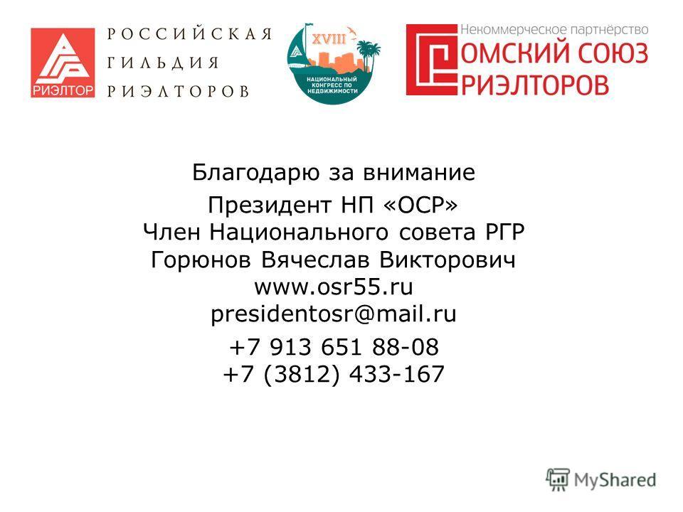 Благодарю за внимание Президент НП «ОСР» Член Национального совета РГР Горюнов Вячеслав Викторович www.osr55. ru presidentosr@mail.ru +7 913 651 88-08 +7 (3812) 433-167