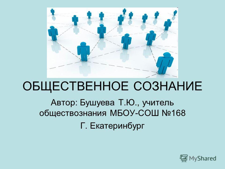 ОБЩЕСТВЕННОЕ СОЗНАНИЕ Автор: Бушуева Т.Ю., учитель обществознания МБОУ-СОШ 168 Г. Екатеринбург