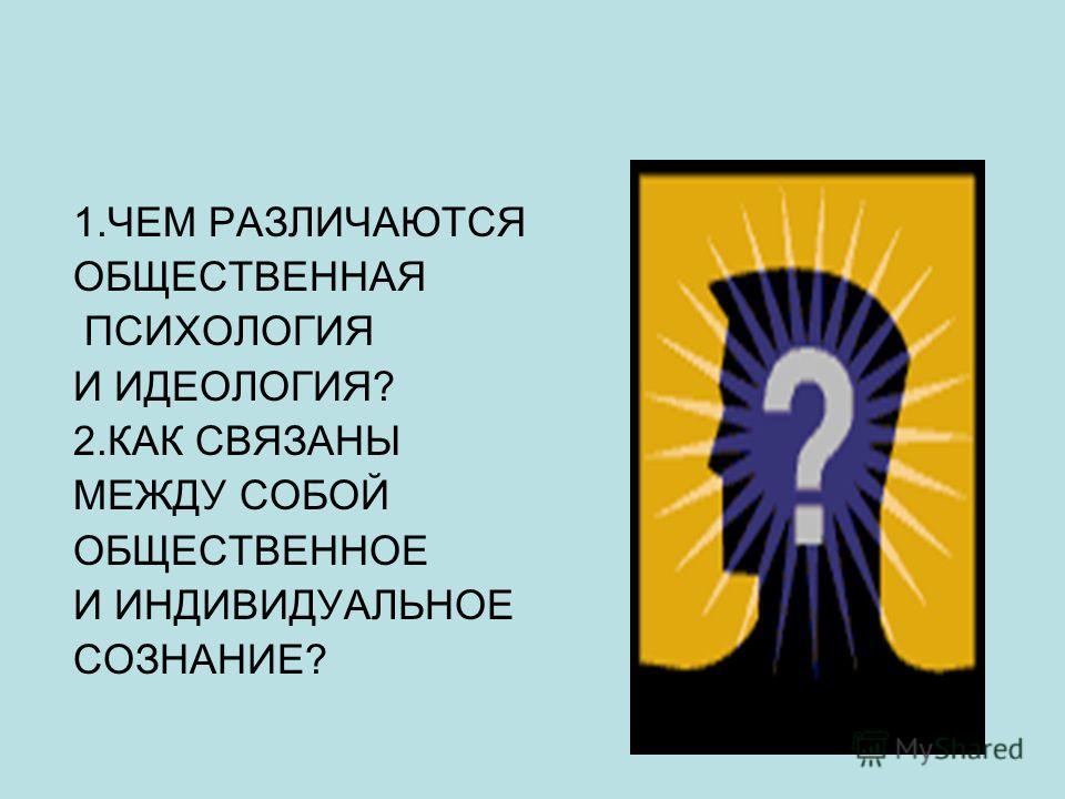 1. ЧЕМ РАЗЛИЧАЮТСЯ ОБЩЕСТВЕННАЯ ПСИХОЛОГИЯ И ИДЕОЛОГИЯ? 2. КАК СВЯЗАНЫ МЕЖДУ СОБОЙ ОБЩЕСТВЕННОЕ И ИНДИВИДУАЛЬНОЕ СОЗНАНИЕ?