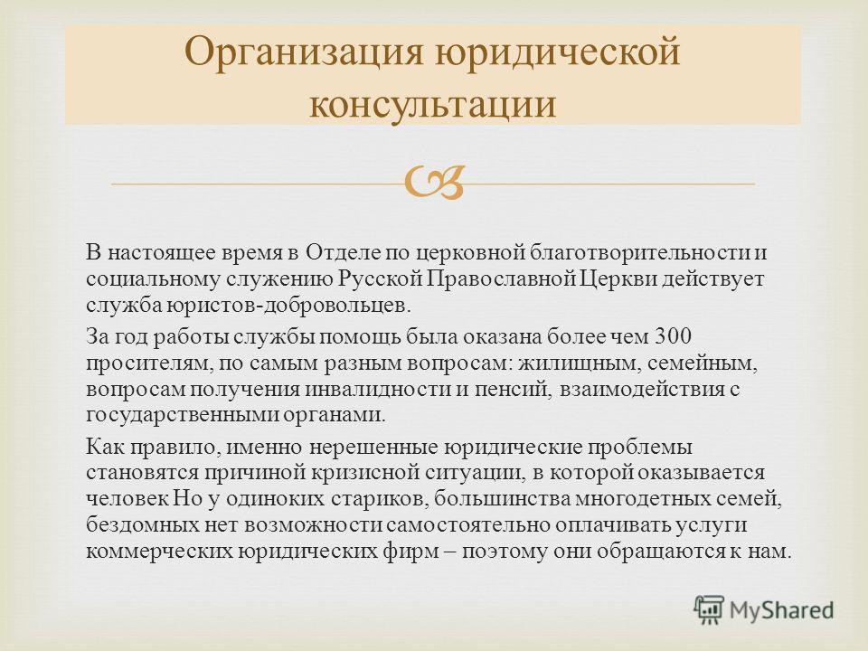 В настоящее время в Отделе по церковной благотворительности и социальному служению Русской Православной Церкви действует служба юристов - добровольцев. За год работы службы помощь была оказана более чем 300 просителям, по самым разным вопросам : жили